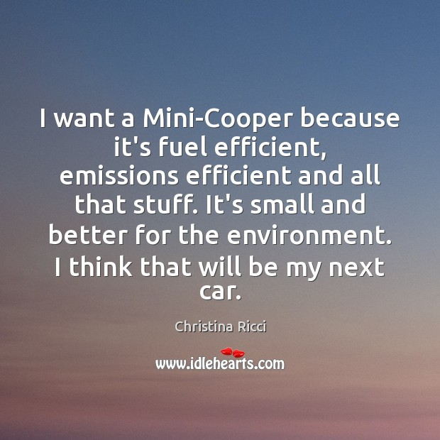 I want a Mini-Cooper because it's fuel efficient, emissions efficient and all Christina Ricci Picture Quote