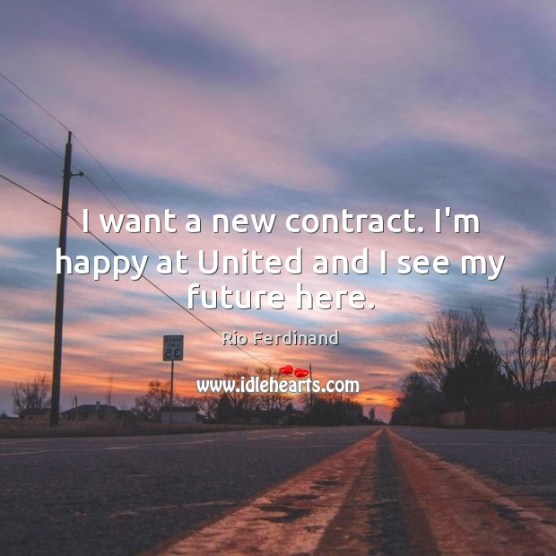 I want a new contract. I'm happy at United and I see my future here. Rio Ferdinand Picture Quote