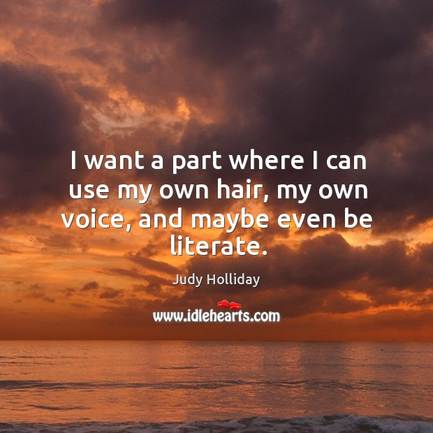 I want a part where I can use my own hair, my own voice, and maybe even be literate. Judy Holliday Picture Quote