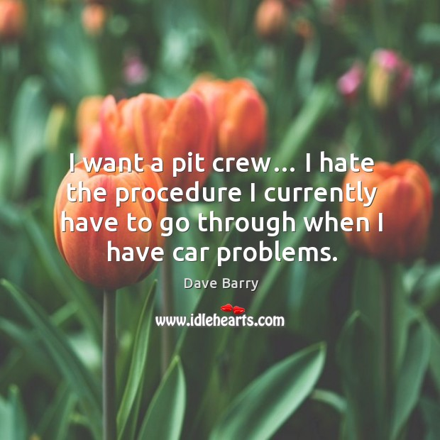 I want a pit crew… I hate the procedure I currently have to go through when I have car problems. Image
