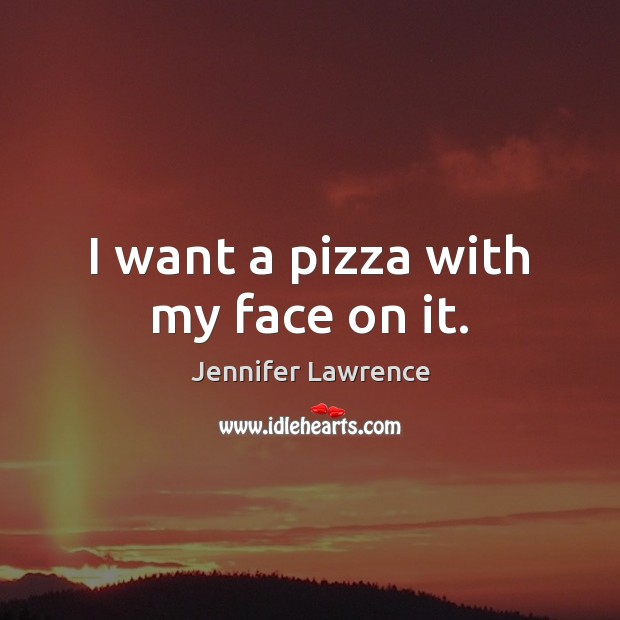 I want a pizza with my face on it. Image