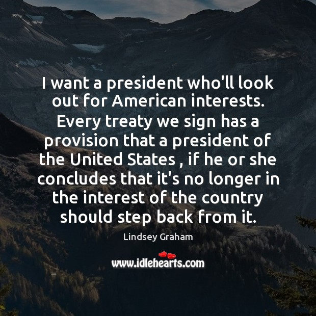 Image, I want a president who'll look out for American interests. Every treaty