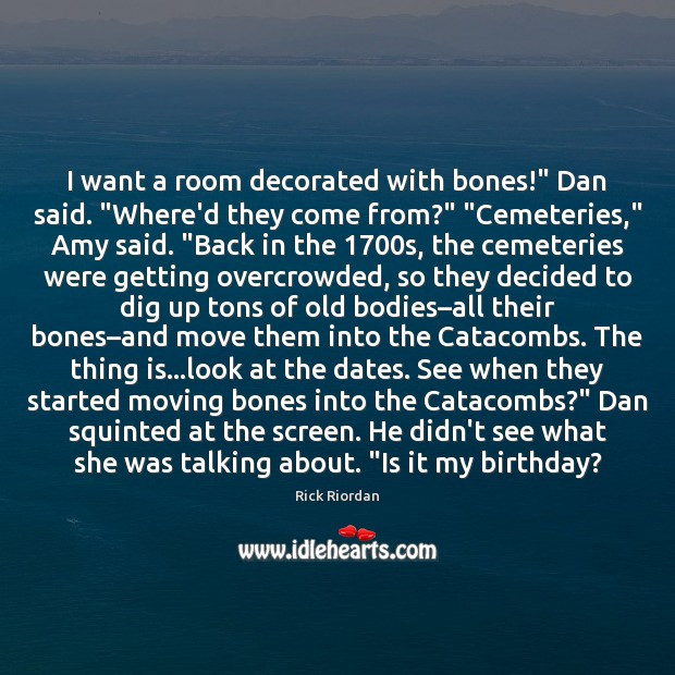 """I want a room decorated with bones!"""" Dan said. """"Where'd they come Rick Riordan Picture Quote"""