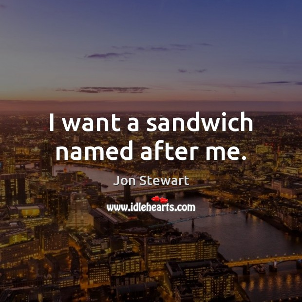 Image, I want a sandwich named after me.