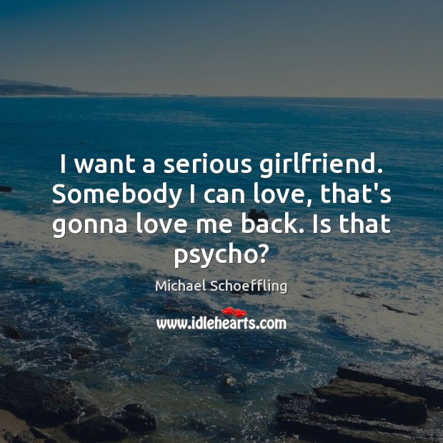 I want a serious girlfriend. Somebody I can love, that's gonna love Love Me Quotes Image