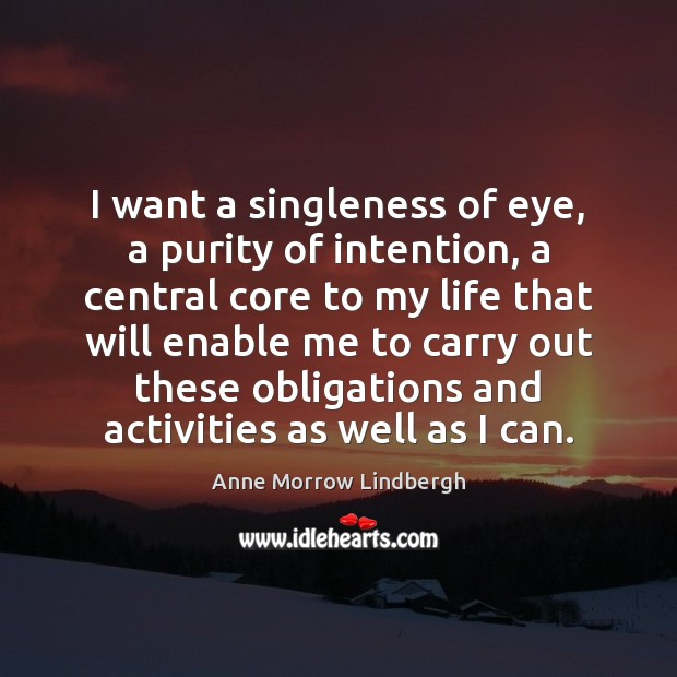 I want a singleness of eye, a purity of intention, a central Image