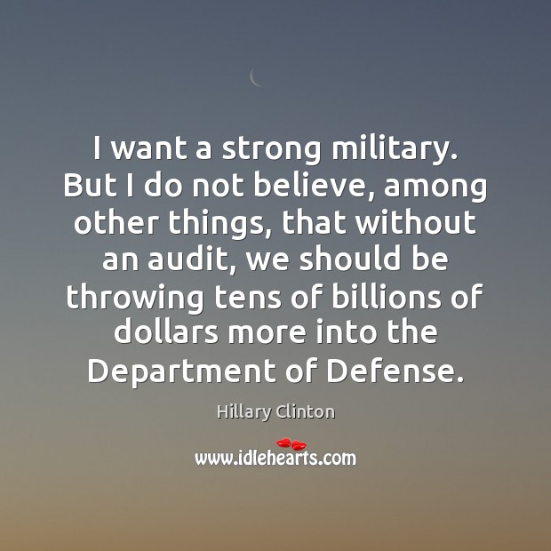 Image, I want a strong military. But I do not believe, among other