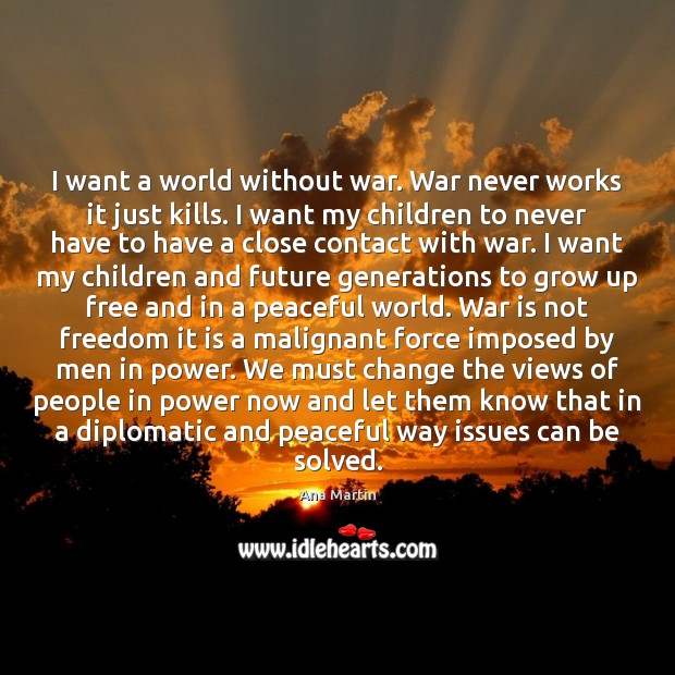 Image, I want a world without war. War never works it just kills.