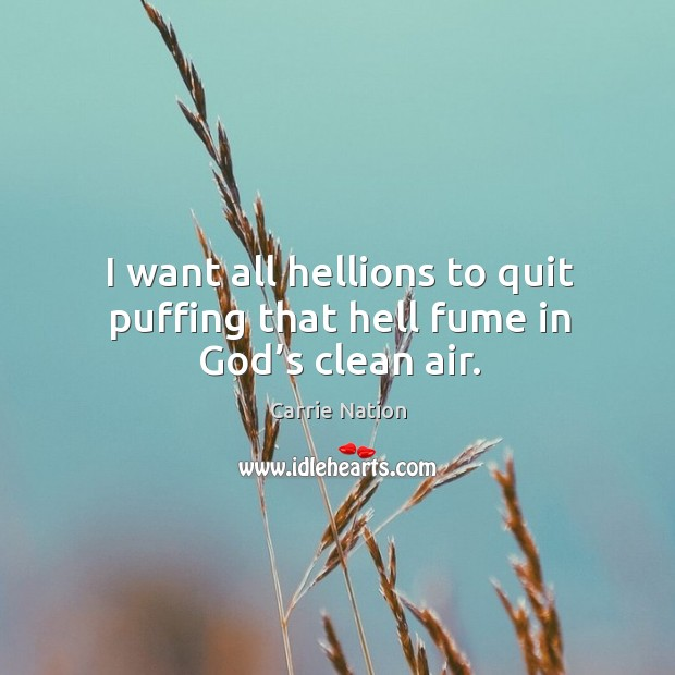 I want all hellions to quit puffing that hell fume in God's clean air. Image