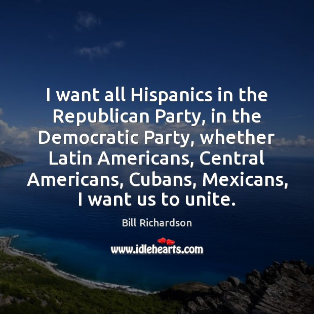 I want all Hispanics in the Republican Party, in the Democratic Party, Bill Richardson Picture Quote
