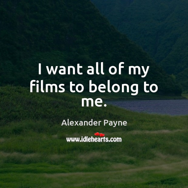 I want all of my films to belong to me. Image