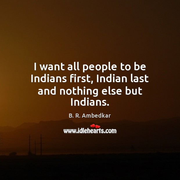Image, I want all people to be Indians first, Indian last and nothing else but Indians.