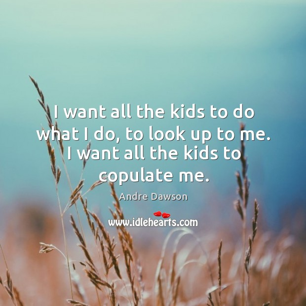 Image, I want all the kids to do what I do, to look up to me. I want all the kids to copulate me.