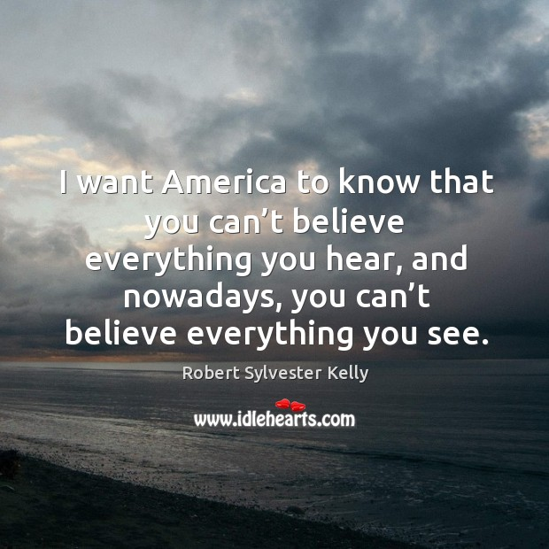 I want america to know that you can't believe everything you hear, and nowadays Image