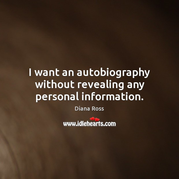 I want an autobiography without revealing any personal information. Diana Ross Picture Quote