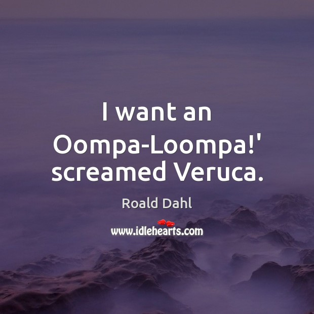 I want an Oompa-Loompa!' screamed Veruca. Roald Dahl Picture Quote