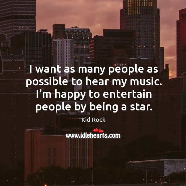 Image, I want as many people as possible to hear my music. I'm happy to entertain people by being a star.