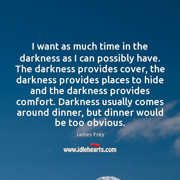 I want as much time in the darkness as I can possibly Image