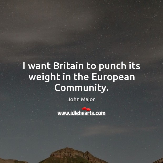 I want Britain to punch its weight in the European Community. John Major Picture Quote