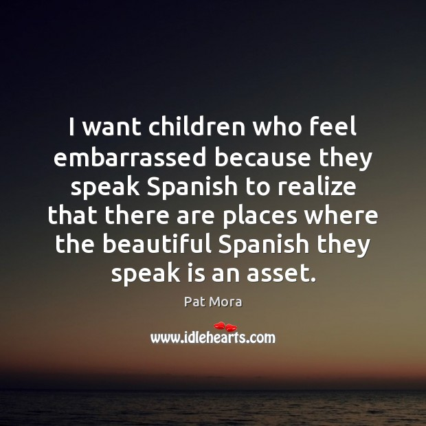 I want children who feel embarrassed because they speak Spanish to realize Pat Mora Picture Quote