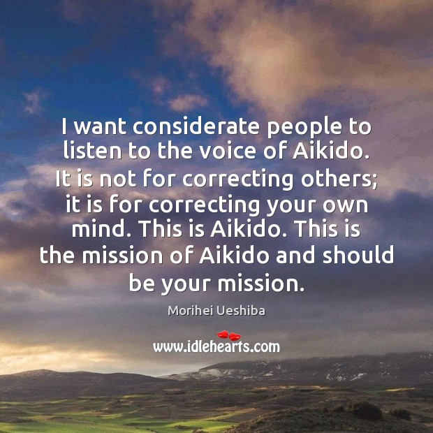 I want considerate people to listen to the voice of Aikido. It Morihei Ueshiba Picture Quote