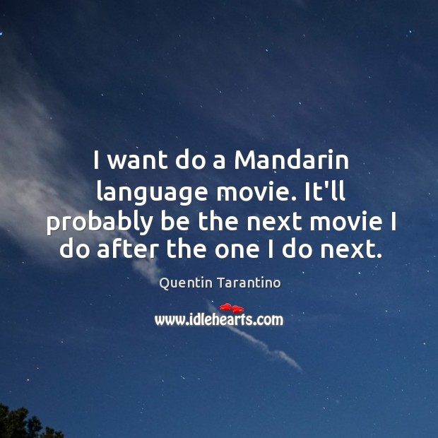 I want do a Mandarin language movie. It'll probably be the next Image