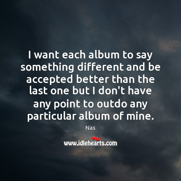 I want each album to say something different and be accepted better Nas Picture Quote