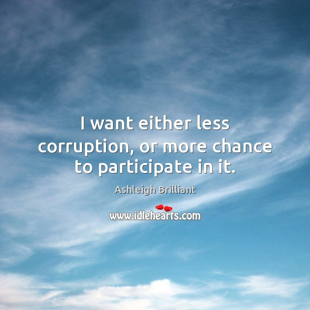 I want either less corruption, or more chance to participate in it. Image