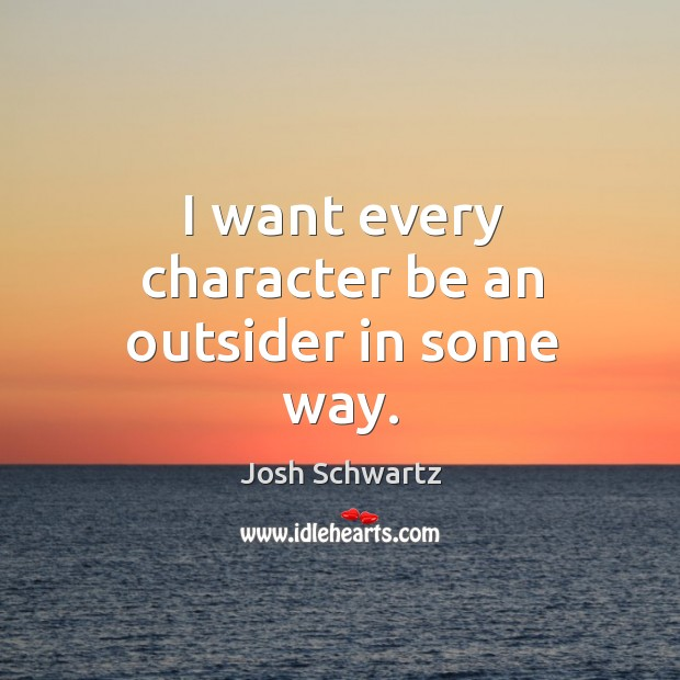 I want every character be an outsider in some way. Image