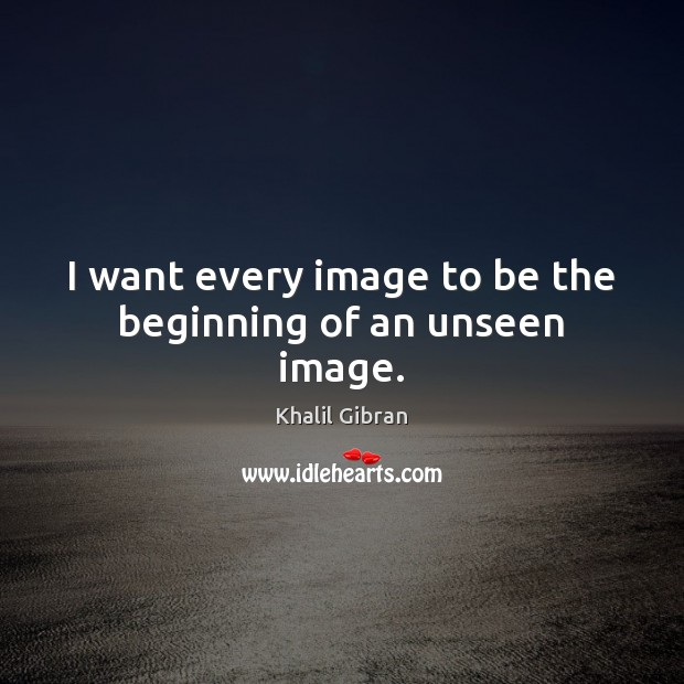 Image, I want every image to be the beginning of an unseen image.