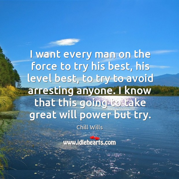 I want every man on the force to try his best, his level best, to try to avoid arresting anyone. Will Power Quotes Image
