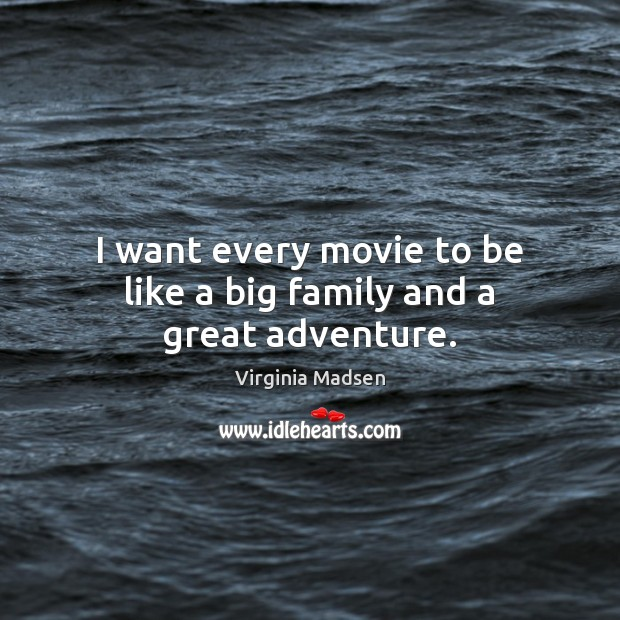 I want every movie to be like a big family and a great adventure. Image