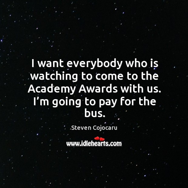 I want everybody who is watching to come to the academy awards with us. Steven Cojocaru Picture Quote