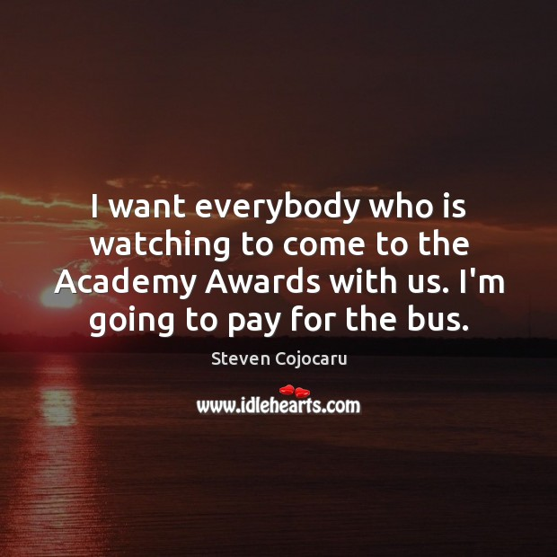 I want everybody who is watching to come to the Academy Awards Steven Cojocaru Picture Quote