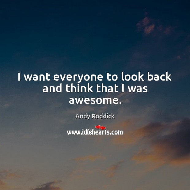 I want everyone to look back and think that I was awesome. Andy Roddick Picture Quote
