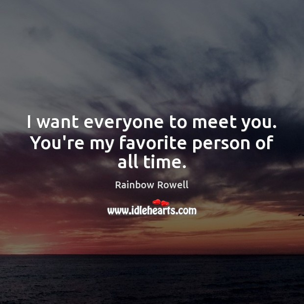I want everyone to meet you. You're my favorite person of all time. Rainbow Rowell Picture Quote
