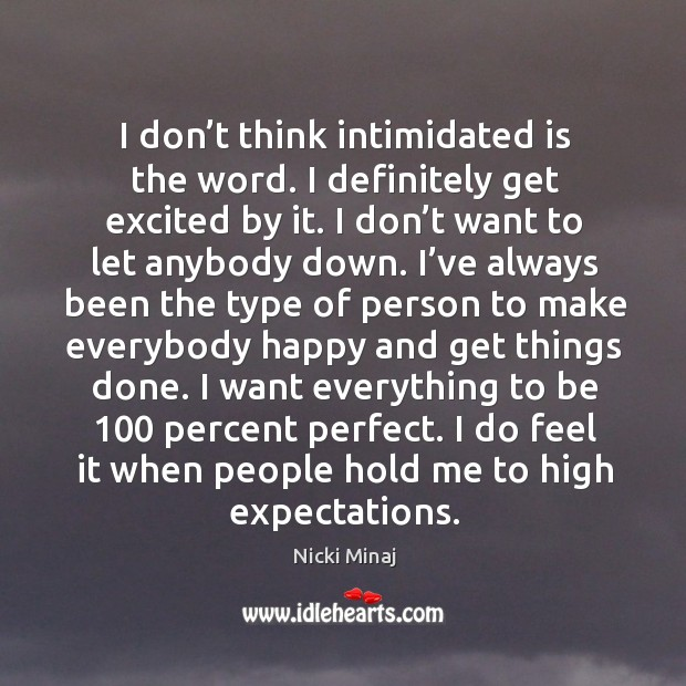 I want everything to be 100 percent perfect. I do feel it when people hold me to high expectations. Image