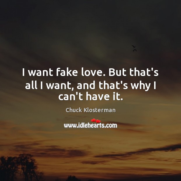 I want fake love. But that's all I want, and that's why I can't have it. Chuck Klosterman Picture Quote