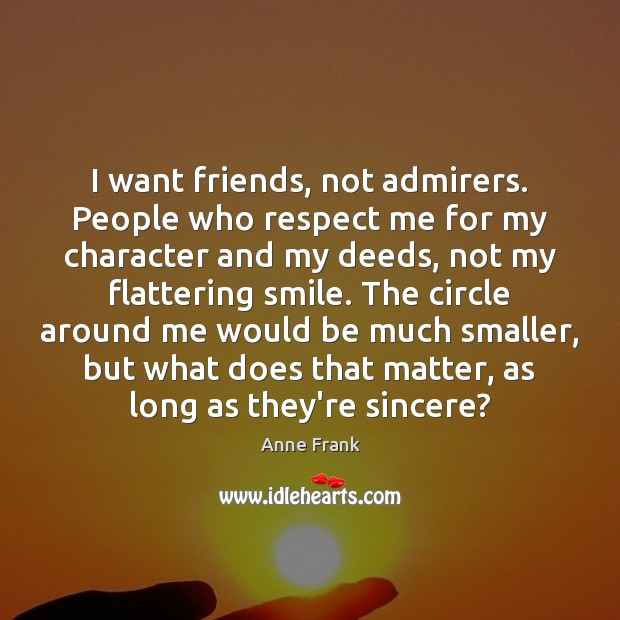 I want friends, not admirers. People who respect me for my character Image