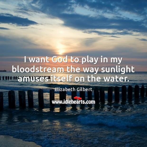 Image, I want God to play in my bloodstream the way sunlight amuses itself on the water.