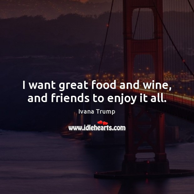I want great food and wine, and friends to enjoy it all. Image