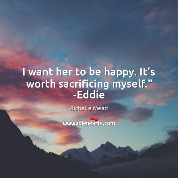 "Image, I want her to be happy. It's worth sacrificing myself."" -Eddie"