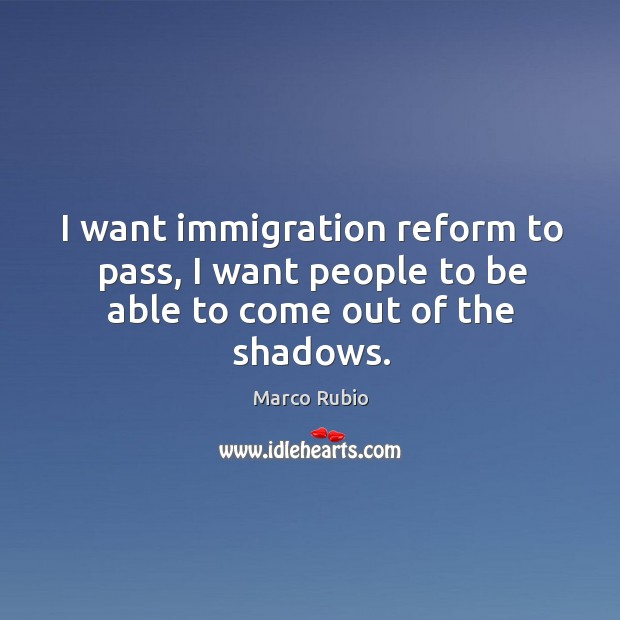 I want immigration reform to pass, I want people to be able to come out of the shadows. Image