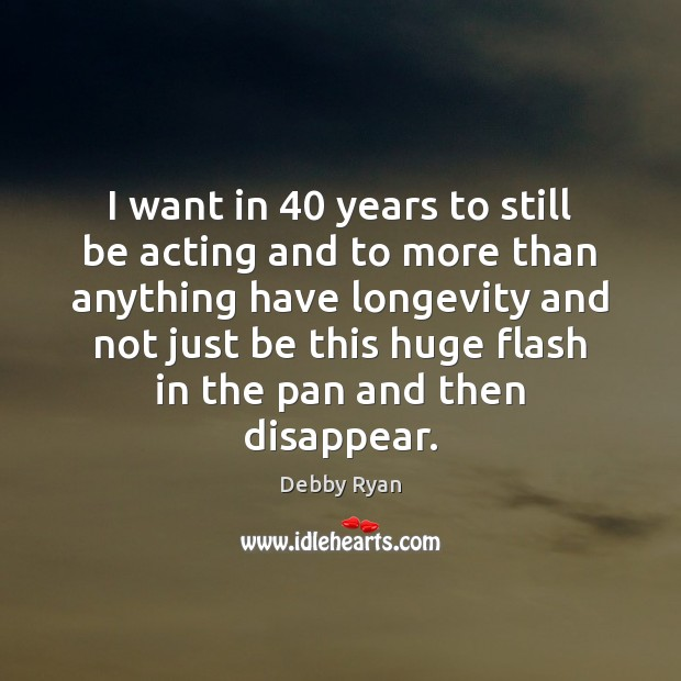 I want in 40 years to still be acting and to more than Image