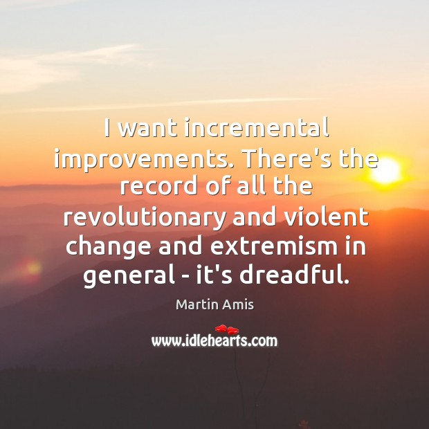 Image, I want incremental improvements. There's the record of all the revolutionary and