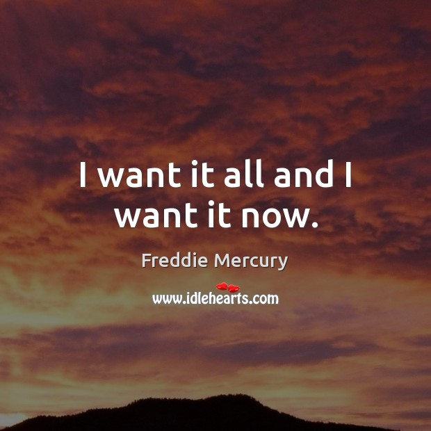 I want it all and I want it now. Freddie Mercury Picture Quote