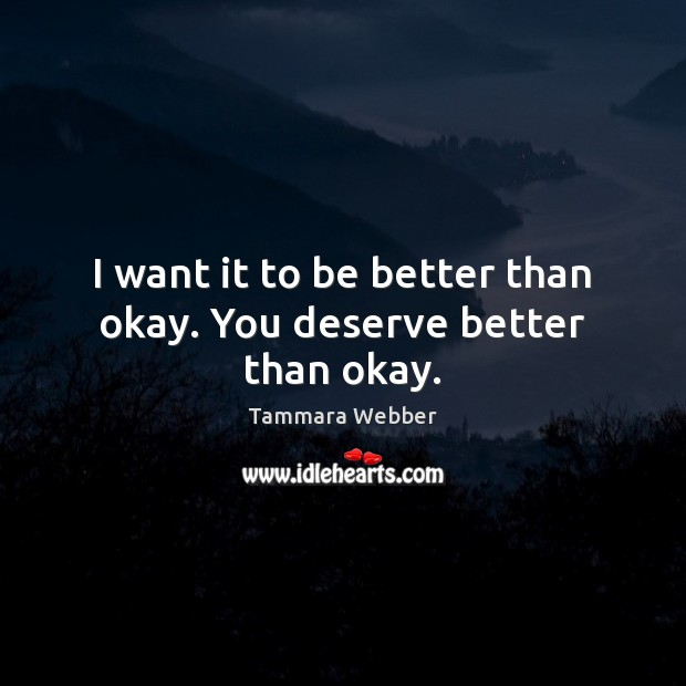 I want it to be better than okay. You deserve better than okay. Tammara Webber Picture Quote