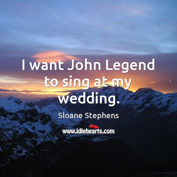 I want John Legend to sing at my wedding. Sloane Stephens Picture Quote