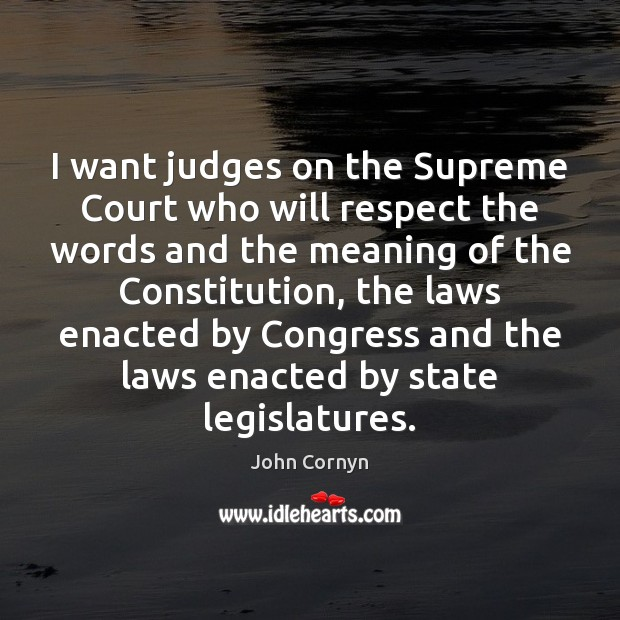 I want judges on the Supreme Court who will respect the words John Cornyn Picture Quote