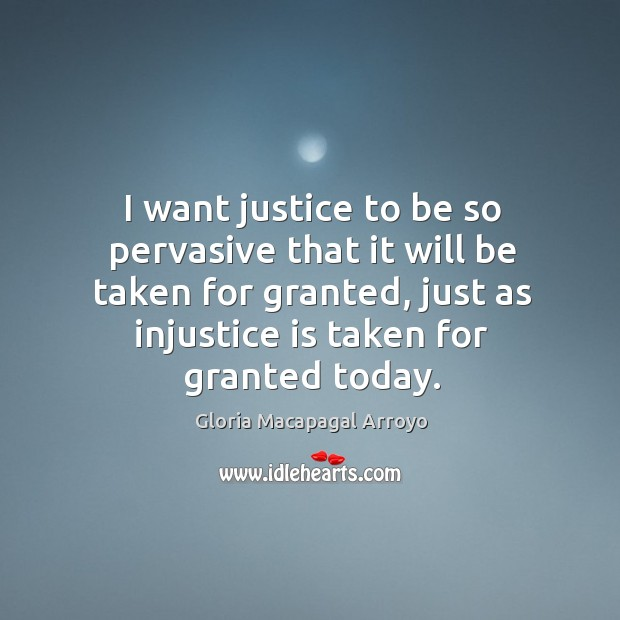 I want justice to be so pervasive that it will be taken for granted, just as injustice is taken for granted today. Image